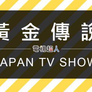 [日綜]黃金傳說線上看-朝日綜藝節目直播Densetsu LIVE