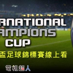 [直播]國際冠軍盃足球賽線上看-世界足球挑戰賽實況International Champions Cup Live