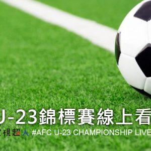 [直播]亞足聯U-23錦標賽線上看-U23亞洲盃足球賽實況 AFC U-23 Championship Live
