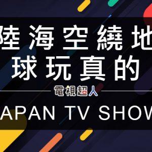 [日綜]陸海空繞地球玩真的線上看-朝日/緯來日本綜藝節目高清轉播全集 Chikyu Seifuku Live